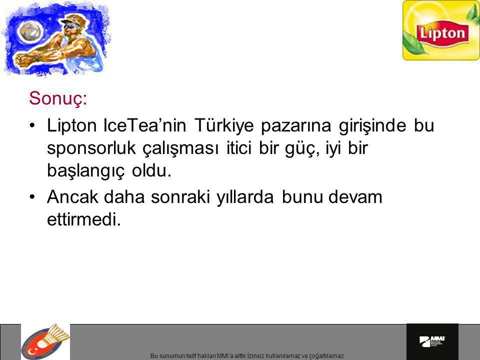 Bu sunumun telif hakları MMI'a aittir.İzinsiz kullanılamaz ve çoğaltılamaz Sonuç: •Lipton IceTea'nin Türkiye pazarına girişinde bu sponsorluk çalışmas