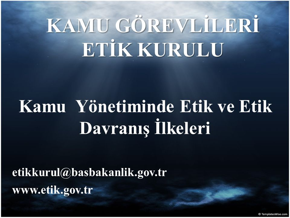 KAMU GÖREVLİLERİ ETİK KURULU Kamu Yönetiminde Etik ve Etik Davranış İlkeleri etikkurul@basbakanlik.gov.tr www.etik.gov.tr
