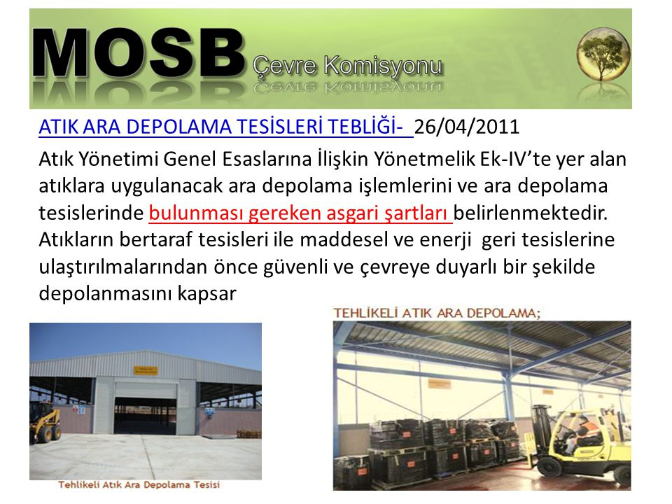 ATIK ARA DEPOLAMA TESİSLERİ TEBLİĞİ- 26/04/2011 Atık Yönetimi Genel Esaslarına İlişkin Yönetmelik Ek-IV'te yer alan atıklara uygulanacak ara depolama işlemlerini ve ara depolama tesislerinde bulunması gereken asgari şartları belirlenmektedir.