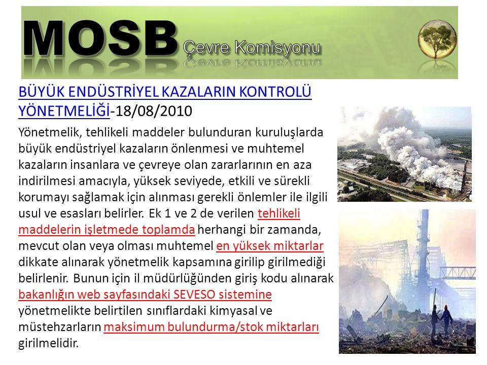 BÜYÜK ENDÜSTRİYEL KAZALARIN KONTROLÜ YÖNETMELİĞİ-18/08/2010 Yönetmelik, tehlikeli maddeler bulunduran kuruluşlarda büyük endüstriyel kazaların önlenmesi ve muhtemel kazaların insanlara ve çevreye olan zararlarının en aza indirilmesi amacıyla, yüksek seviyede, etkili ve sürekli korumayı sağlamak için alınması gerekli önlemler ile ilgili usul ve esasları belirler.