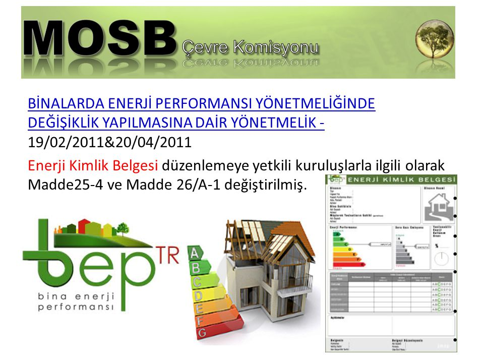 BİNALARDA ENERJİ PERFORMANSI YÖNETMELİĞİNDE DEĞİŞİKLİK YAPILMASINA DAİR YÖNETMELİK - 19/02/2011&20/04/2011 Enerji Kimlik Belgesi düzenlemeye yetkili kuruluşlarla ilgili olarak Madde25-4 ve Madde 26/A-1 değiştirilmiş.