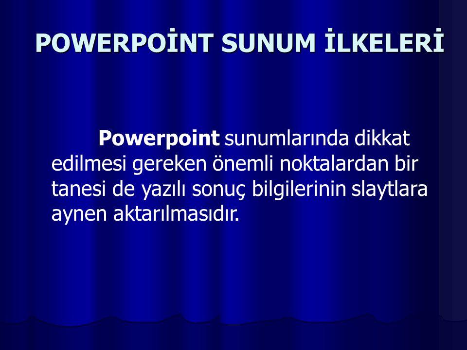 POWERPOİNT SUNUM İLKELERİ Powerpoint sunumlarında dikkat edilmesi gereken önemli noktalardan bir tanesi de yazılı sonuç bilgilerinin slaytlara aynen aktarılmasıdır.