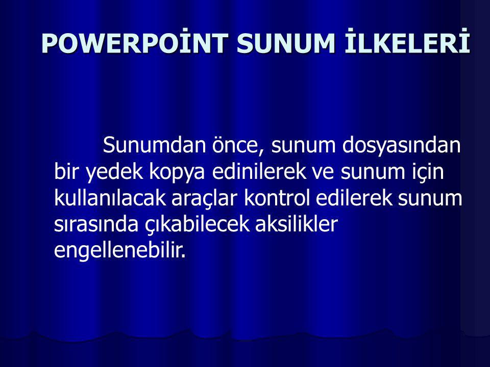 POWERPOİNT SUNUM İLKELERİ Sunumdan önce, sunum dosyasından bir yedek kopya edinilerek ve sunum için kullanılacak araçlar kontrol edilerek sunum sırasında çıkabilecek aksilikler engellenebilir.