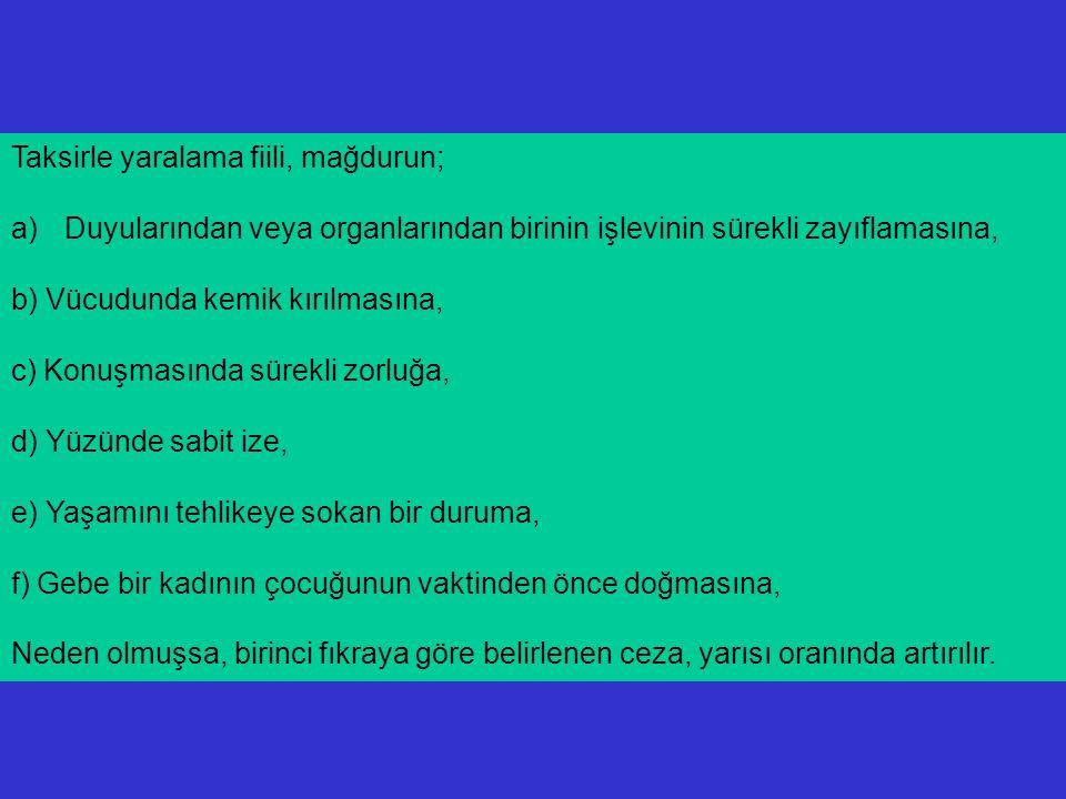 ( 3) Taksirle yaralama fiili, mağdurun; a)İyileşmesi olanağı bulunmayan bir hastalığa veya bitkisel hayata girmesine, b) Duyularından veya organlarından birinin işlevinin yitirilmesine, c) Konuşma ya da çocuk yapma yeteneklerinin kaybolmasına, d) Yüzünün sürekli değişikliğine, e) Gebe bir kadının çocuğunun düşmesine, Neden olmuşsa, birinci fıkraya göre belirlenen ceza, bir kat artırılır.