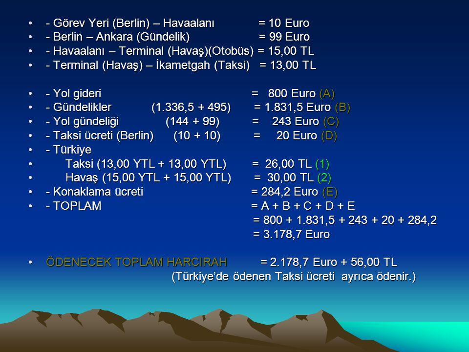 •- Görev Yeri (Berlin) – Havaalanı = 10 Euro •- Berlin – Ankara (Gündelik) = 99 Euro •- Havaalanı – Terminal (Havaş)(Otobüs) = 15,00 TL •- Terminal (H