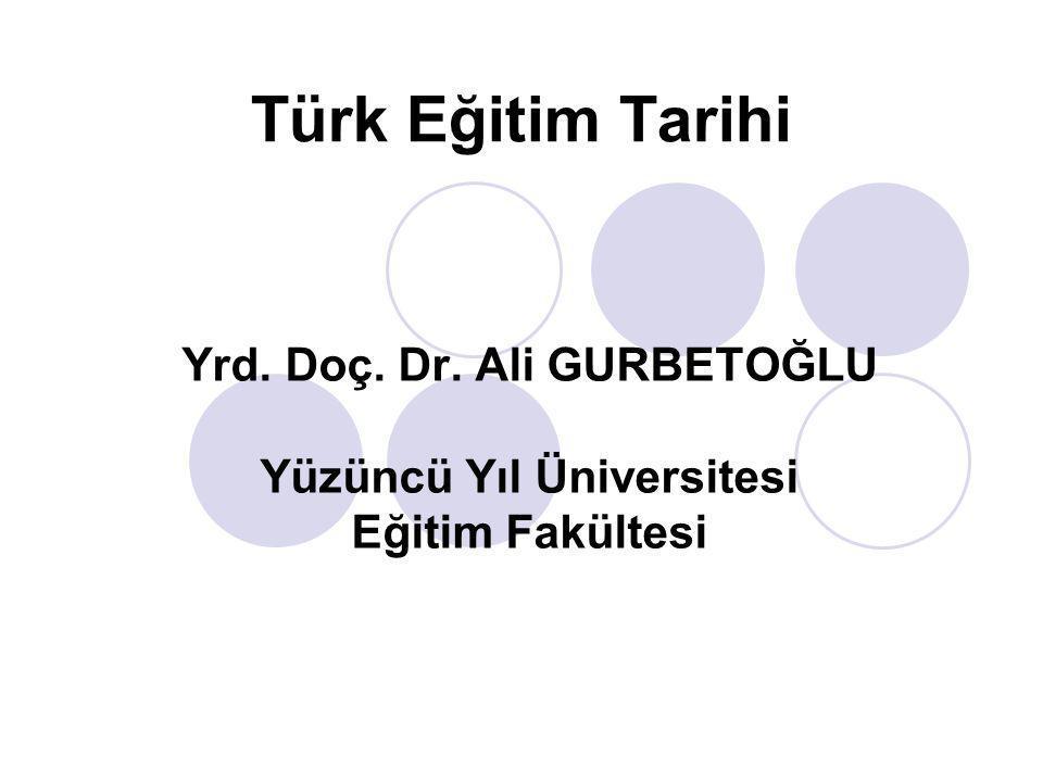 Türk Eğitim Tarihi Yrd. Doç. Dr. Ali GURBETOĞLU Yüzüncü Yıl Üniversitesi Eğitim Fakültesi