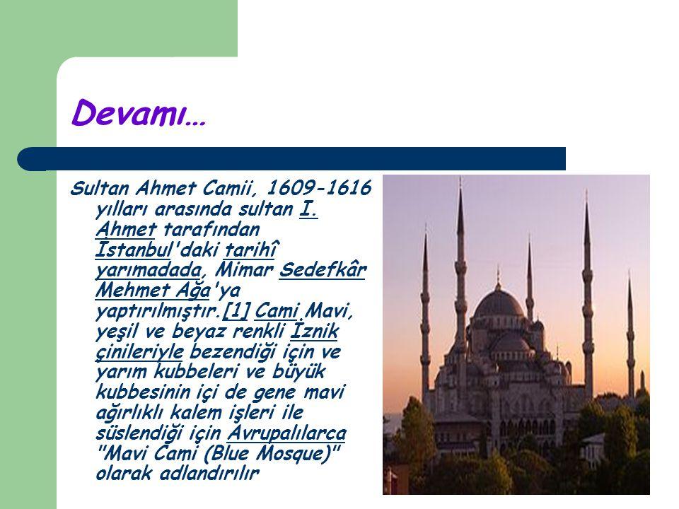 Devamı… Sultan Ahmet Camii, 1609-1616 yılları arasında sultan I. Ahmet tarafından İstanbul'daki tarihî yarımadada, Mimar Sedefkâr Mehmet Ağa'ya yaptır