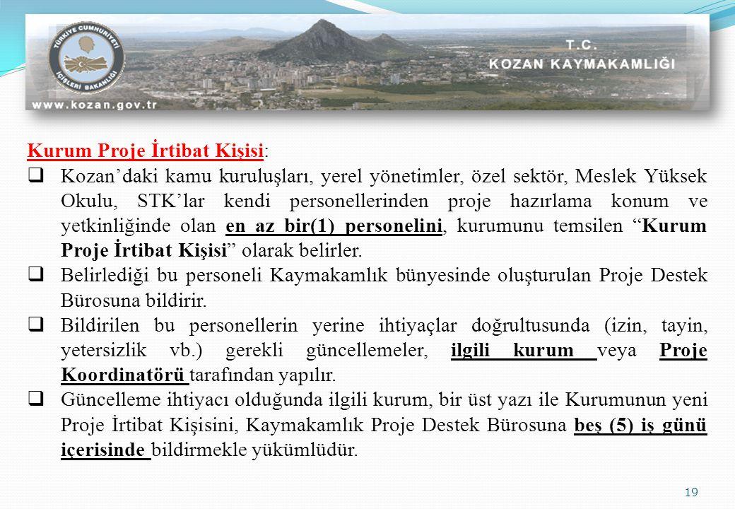 19 Kurum Proje İrtibat Kişisi:  Kozan'daki kamu kuruluşları, yerel yönetimler, özel sektör, Meslek Yüksek Okulu, STK'lar kendi personellerinden proje hazırlama konum ve yetkinliğinde olan en az bir(1) personelini, kurumunu temsilen Kurum Proje İrtibat Kişisi olarak belirler.