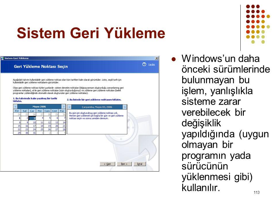 Sistem Geri Yükleme  Windows'un daha önceki sürümlerinde bulunmayan bu işlem, yanlışlıkla sisteme zarar verebilecek bir değişiklik yapıldığında (uygun olmayan bir programın yada sürücünün yüklenmesi gibi) kullanılır.