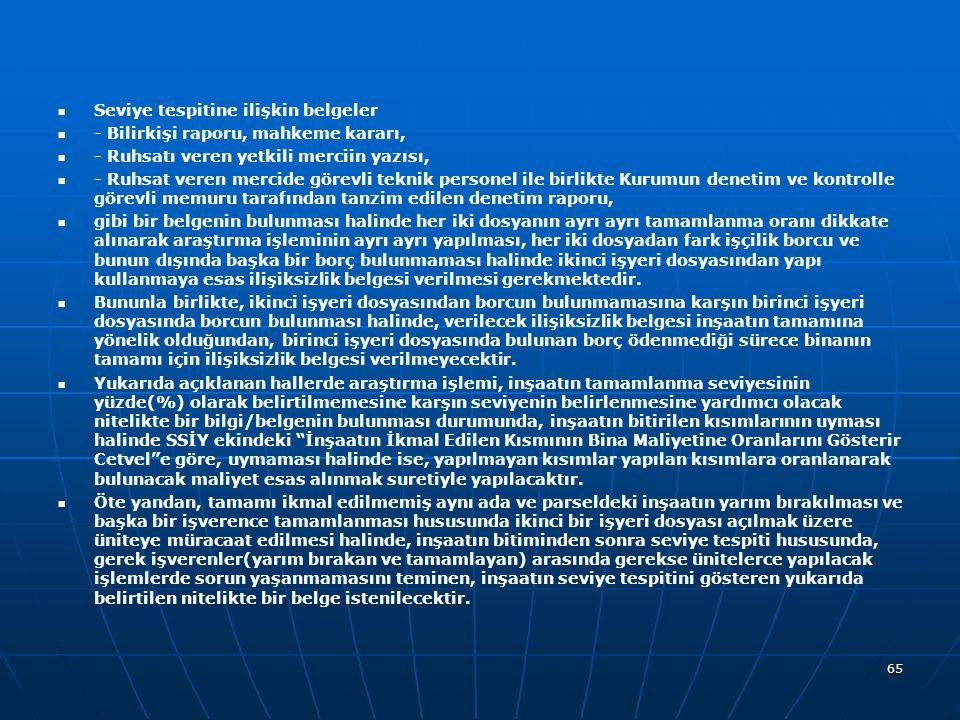   Seviye tespitine ilişkin belgeler   - Bilirkişi raporu, mahkeme kararı,   - Ruhsatı veren yetkili merciin yazısı,   - Ruhsat veren mercide görevli teknik personel ile birlikte Kurumun denetim ve kontrolle görevli memuru tarafından tanzim edilen denetim raporu,   gibi bir belgenin bulunması halinde her iki dosyanın ayrı ayrı tamamlanma oranı dikkate alınarak araştırma işleminin ayrı ayrı yapılması, her iki dosyadan fark işçilik borcu ve bunun dışında başka bir borç bulunmaması halinde ikinci işyeri dosyasından yapı kullanmaya esas ilişiksizlik belgesi verilmesi gerekmektedir.