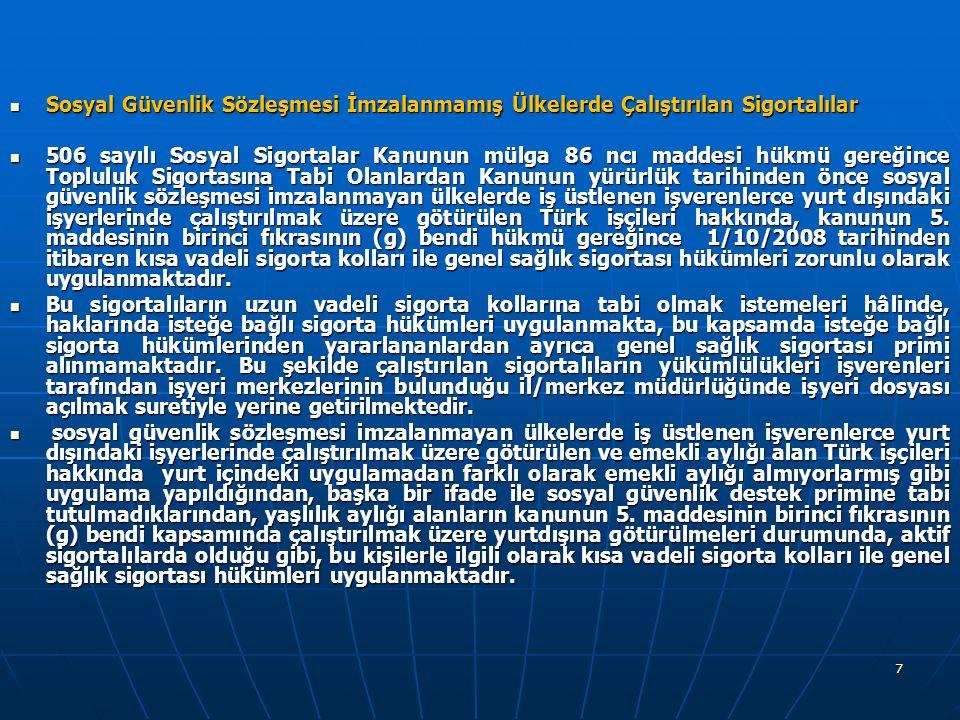 7  Sosyal Güvenlik Sözleşmesi İmzalanmamış Ülkelerde Çalıştırılan Sigortalılar  506 sayılı Sosyal Sigortalar Kanunun mülga 86 ncı maddesi hükmü gereğince Topluluk Sigortasına Tabi Olanlardan Kanunun yürürlük tarihinden önce sosyal güvenlik sözleşmesi imzalanmayan ülkelerde iş üstlenen işverenlerce yurt dışındaki işyerlerinde çalıştırılmak üzere götürülen Türk işçileri hakkında, kanunun 5.