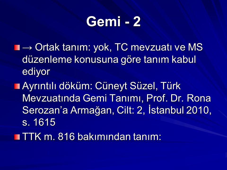Gemi - 2 → Ortak tanım: yok, TC mevzuatı ve MS düzenleme konusuna göre tanım kabul ediyor Ayrıntılı döküm: Cüneyt Süzel, Türk Mevzuatında Gemi Tanımı,