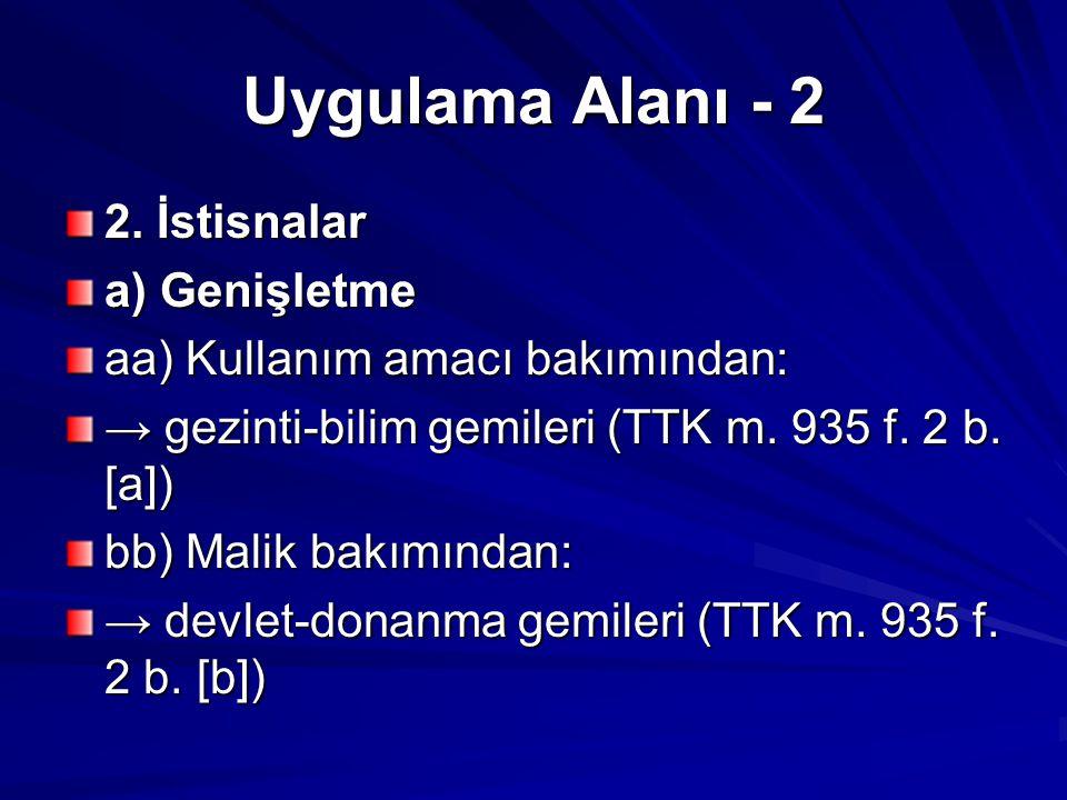 Uygulama Alanı - 2 2. İstisnalar a) Genişletme aa) Kullanım amacı bakımından: → gezinti-bilim gemileri (TTK m. 935 f. 2 b. [a]) bb) Malik bakımından: