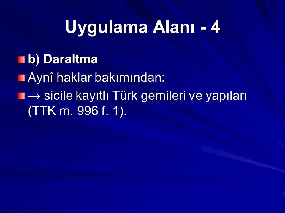 Uygulama Alanı - 4 b) Daraltma Aynî haklar bakımından: → sicile kayıtlı Türk gemileri ve yapıları (TTK m. 996 f. 1).