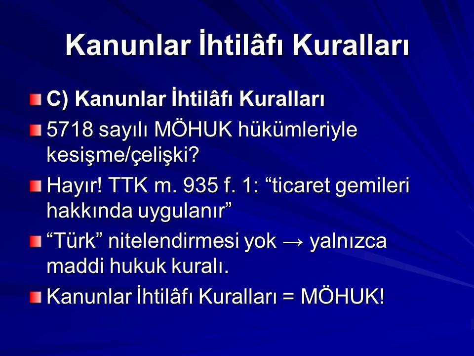 """Kanunlar İhtilâfı Kuralları C) Kanunlar İhtilâfı Kuralları 5718 sayılı MÖHUK hükümleriyle kesişme/çelişki? Hayır! TTK m. 935 f. 1: """"ticaret gemileri h"""