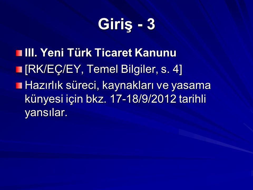 Giriş - 3 III. Yeni Türk Ticaret Kanunu [RK/EÇ/EY, Temel Bilgiler, s. 4] Hazırlık süreci, kaynakları ve yasama künyesi için bkz. 17-18/9/2012 tarihli