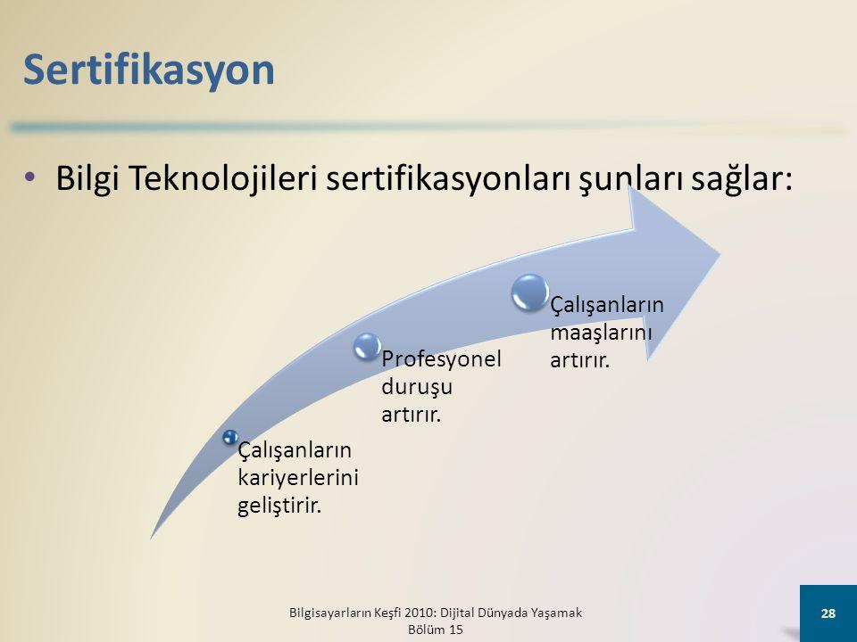 Sertifikasyon • Bilgi Teknolojileri sertifikasyonları şunları sağlar: Bilgisayarların Keşfi 2010: Dijital Dünyada Yaşamak Bölüm 15 28 Çalışanların kariyerlerini geliştirir.