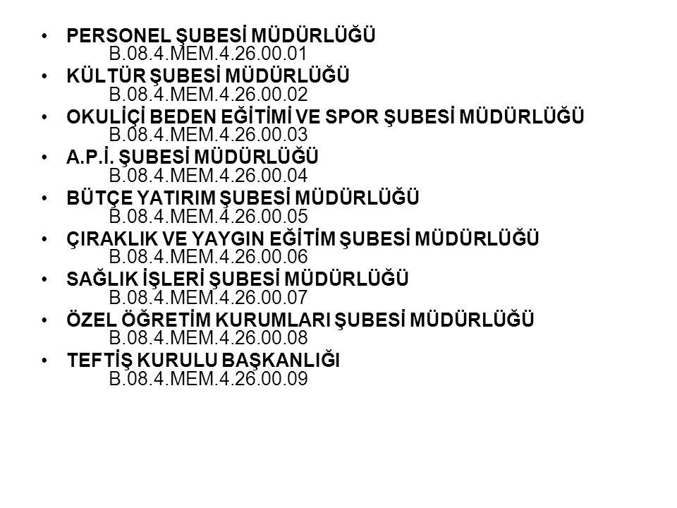 •PERSONEL ŞUBESİ MÜDÜRLÜĞÜ B.08.4.MEM.4.26.00.01 •KÜLTÜR ŞUBESİ MÜDÜRLÜĞÜ B.08.4.MEM.4.26.00.02 •OKULİÇİ BEDEN EĞİTİMİ VE SPOR ŞUBESİ MÜDÜRLÜĞÜ B.08.4