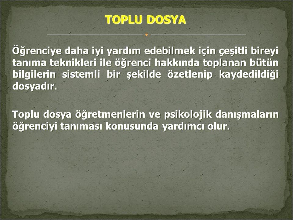 TOPLU DOSYA Öğrenciye daha iyi yardım edebilmek için çeşitli bireyi tanıma teknikleri ile öğrenci hakkında toplanan bütün bilgilerin sistemli bir şeki