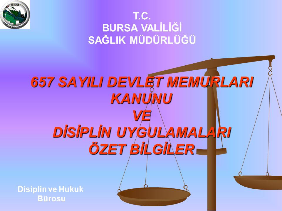 657 SAYILI DEVLET MEMURLARI KANUNU VE DİSİPLİN UYGULAMALARI ÖZET BİLGİLER T.C. BURSA VALİLİĞİ SAĞLIK MÜDÜRLÜĞÜ Disiplin ve Hukuk Bürosu