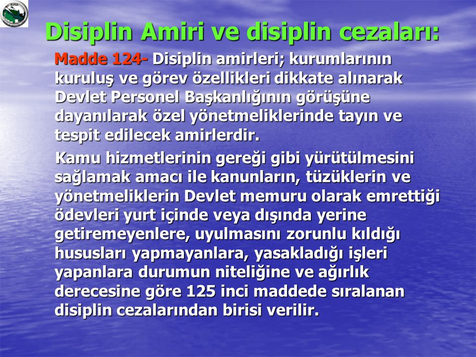 Disiplin Amiri ve disiplin cezaları: Madde 124- Disiplin amirleri; kurumlarının kuruluş ve görev özellikleri dikkate alınarak Devlet Personel Başkanlı