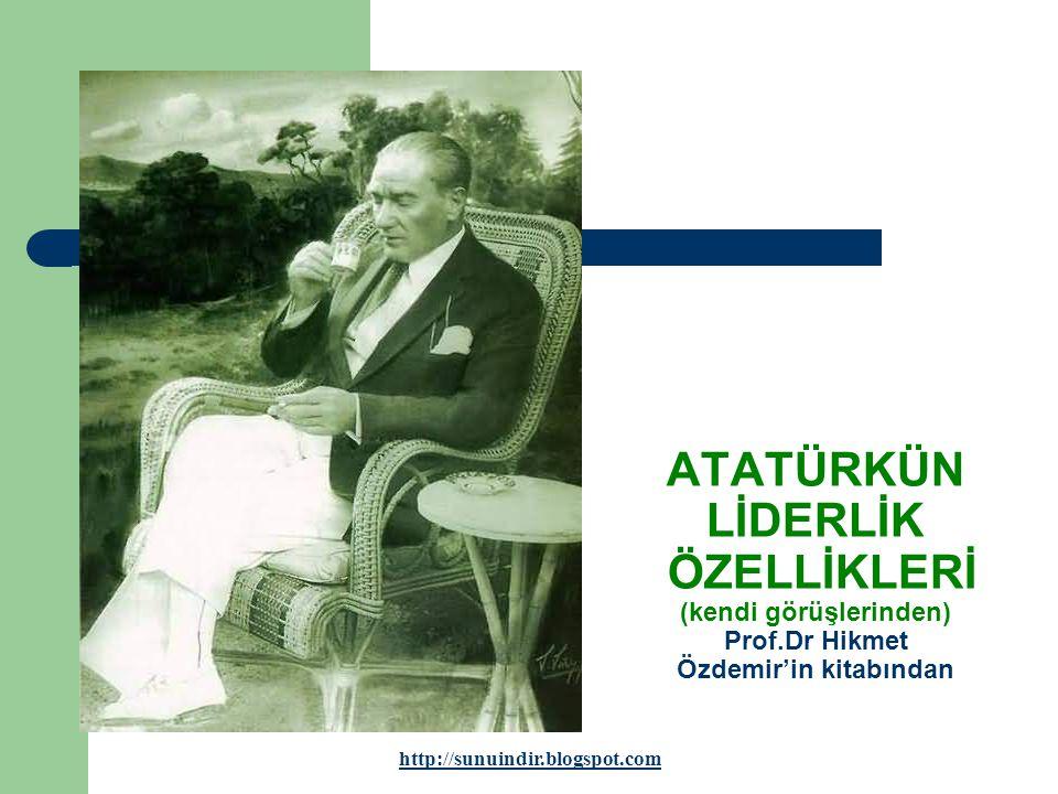 ATATÜRKÜN LİDERLİK ÖZELLİKLERİ (kendi görüşlerinden) Prof.Dr Hikmet Özdemir'in kitabından http://sunuindir.blogspot.com