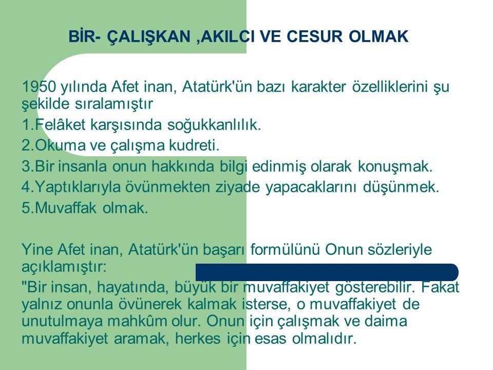 BİR- ÇALIŞKAN,AKILCI VE CESUR OLMAK 1950 yılında Afet inan, Atatürk'ün bazı karakter özelliklerini şu şekilde sıralamıştır 1.Felâket karşısında soğukk