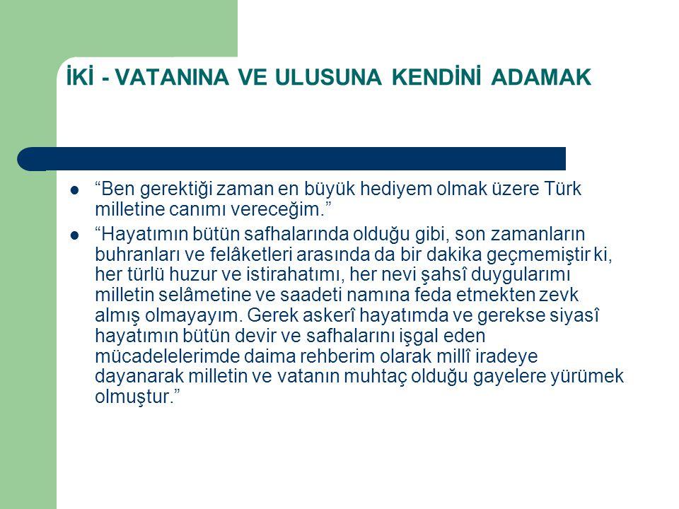 """İKİ - VATANINA VE ULUSUNA KENDİNİ ADAMAK  """"Ben gerektiği zaman en büyük hediyem olmak üzere Türk milletine canımı vereceğim.""""  """"Hayatımın bütün safh"""