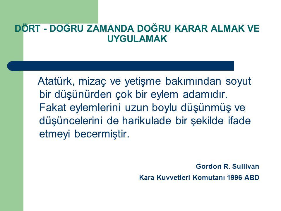 DÖRT - DOĞRU ZAMANDA DOĞRU KARAR ALMAK VE UYGULAMAK Atatürk, mizaç ve yetişme bakımından soyut bir düşünürden çok bir eylem adamıdır. Fakat eylemlerin
