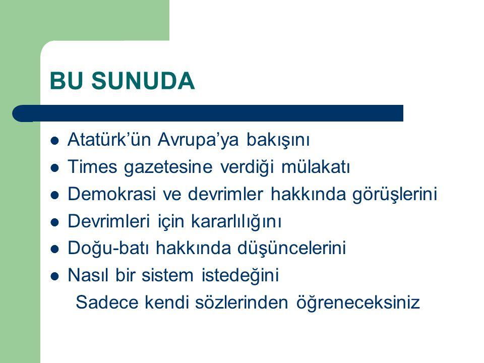 BU SUNUDA  Atatürk'ün Avrupa'ya bakışını  Times gazetesine verdiği mülakatı  Demokrasi ve devrimler hakkında görüşlerini  Devrimleri için kararlıl