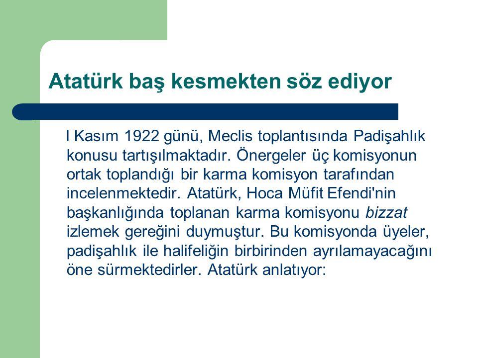 Atatürk baş kesmekten söz ediyor l Kasım 1922 günü, Meclis toplantısında Padişahlık konusu tartışılmaktadır. Önergeler üç komisyonun ortak toplandığı
