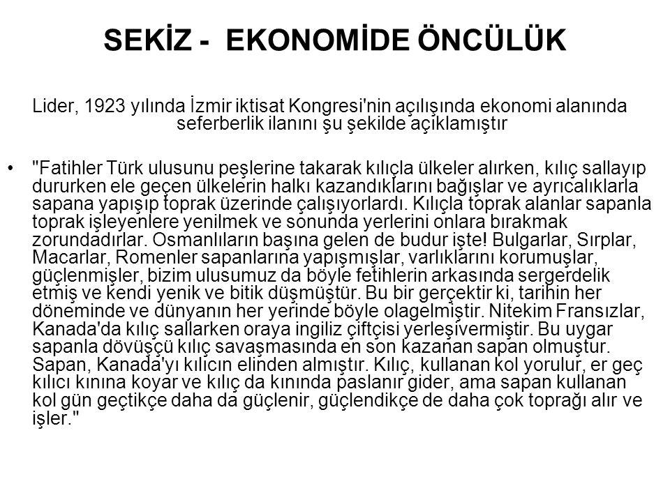 SEKİZ - EKONOMİDE ÖNCÜLÜK Lider, 1923 yılında İzmir iktisat Kongresi'nin açılışında ekonomi alanında seferberlik ilanını şu şekilde açıklamıştır •