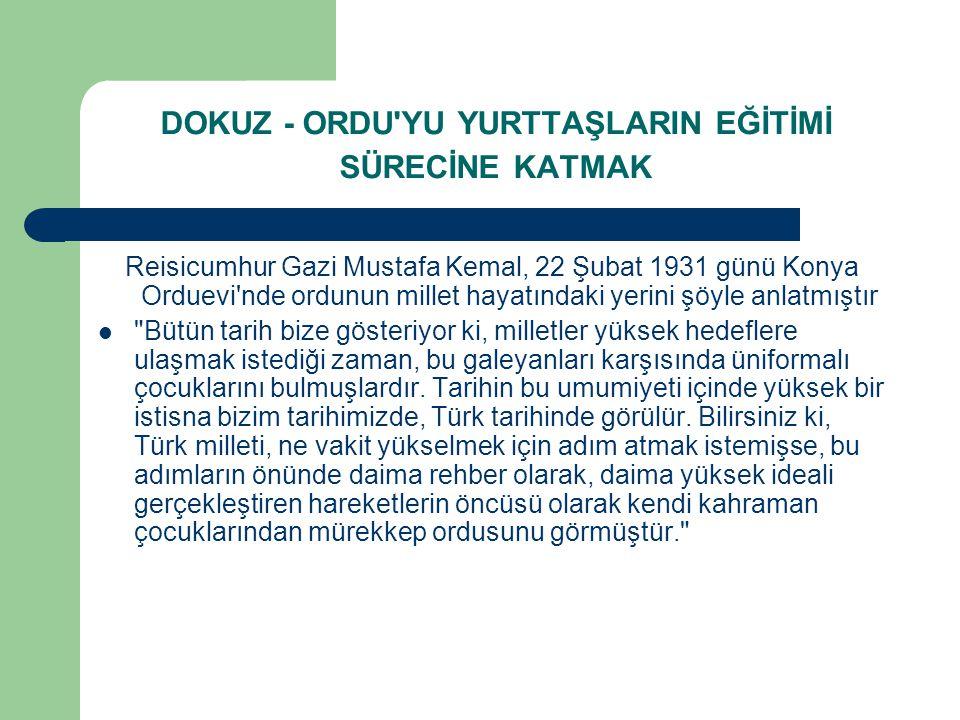 DOKUZ - ORDU'YU YURTTAŞLARIN EĞİTİMİ SÜRECİNE KATMAK Reisicumhur Gazi Mustafa Kemal, 22 Şubat 1931 günü Konya Orduevi'nde ordunun millet hayatındaki y