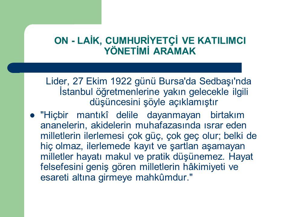 ON - LAİK, CUMHURİYETÇİ VE KATILIMCI YÖNETİMİ ARAMAK Lider, 27 Ekim 1922 günü Bursa'da Sedbaşı'nda İstanbul öğretmenlerine yakın gelecekle ilgili düşü