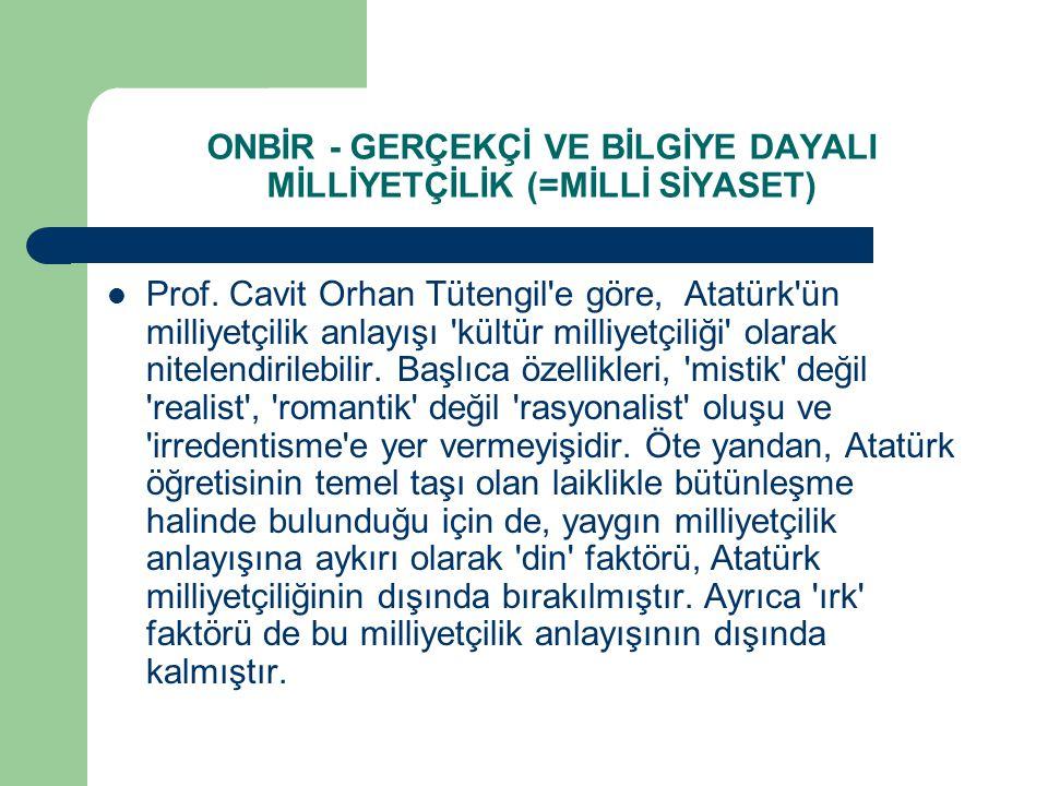 ONBİR - GERÇEKÇİ VE BİLGİYE DAYALI MİLLİYETÇİLİK (=MİLLİ SİYASET)  Prof. Cavit Orhan Tütengil'e göre, Atatürk'ün milliyetçilik anlayışı 'kültür milli