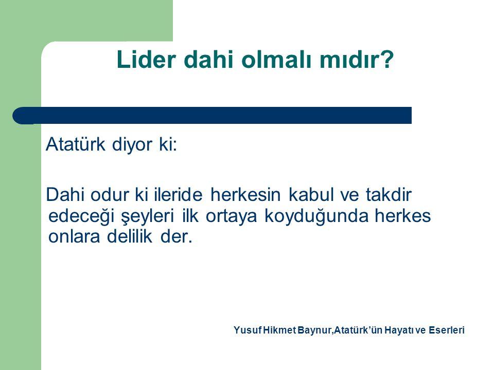 Lider dahi olmalı mıdır? Atatürk diyor ki: Dahi odur ki ileride herkesin kabul ve takdir edeceği şeyleri ilk ortaya koyduğunda herkes onlara delilik d