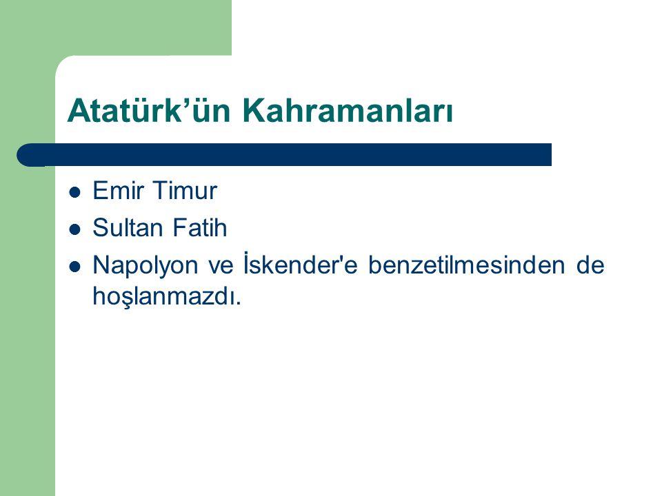 Atatürk'ün Kahramanları  Emir Timur  Sultan Fatih  Napolyon ve İskender'e benzetilmesinden de hoşlanmazdı.