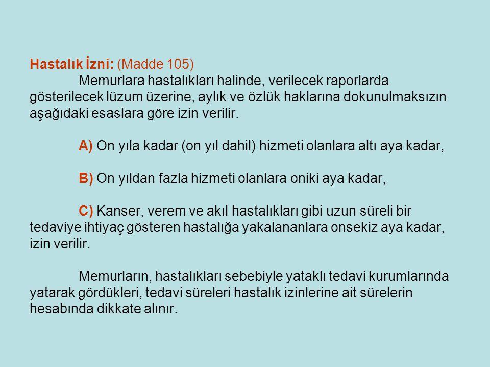 Hastalık İzni: (Madde 105) Memurlara hastalıkları halinde, verilecek raporlarda gösterilecek lüzum üzerine, aylık ve özlük haklarına dokunulmaksızın a