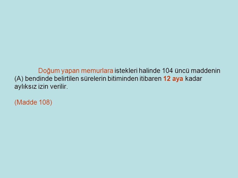Doğum yapan memurlara istekleri halinde 104 üncü maddenin (A) bendinde belirtilen sürelerin bitiminden itibaren 12 aya kadar aylıksız izin verilir. (M