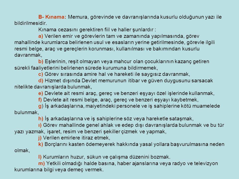 B- Kınama: Memura, görevinde ve davranışlarında kusurlu olduğunun yazı ile bildirilmesidir. Kınama cezasını gerektiren fiil ve haller şunlardır : a) V