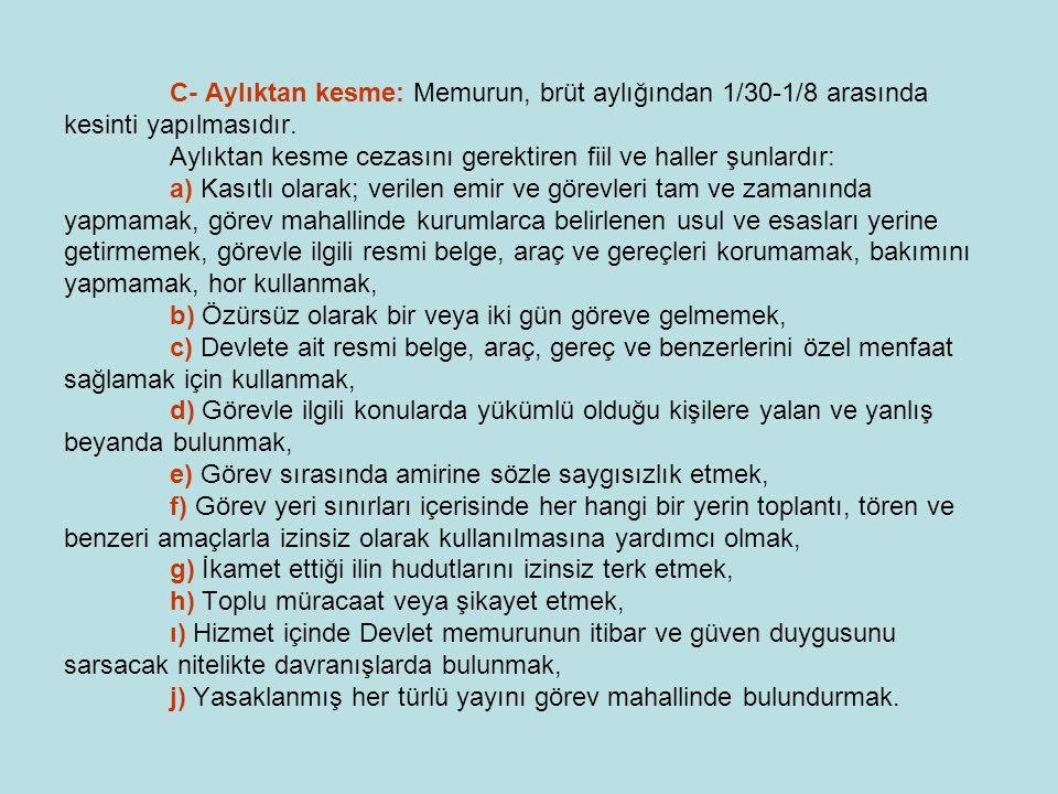 C- Aylıktan kesme: Memurun, brüt aylığından 1/30-1/8 arasında kesinti yapılmasıdır. Aylıktan kesme cezasını gerektiren fiil ve haller şunlardır: a) Ka