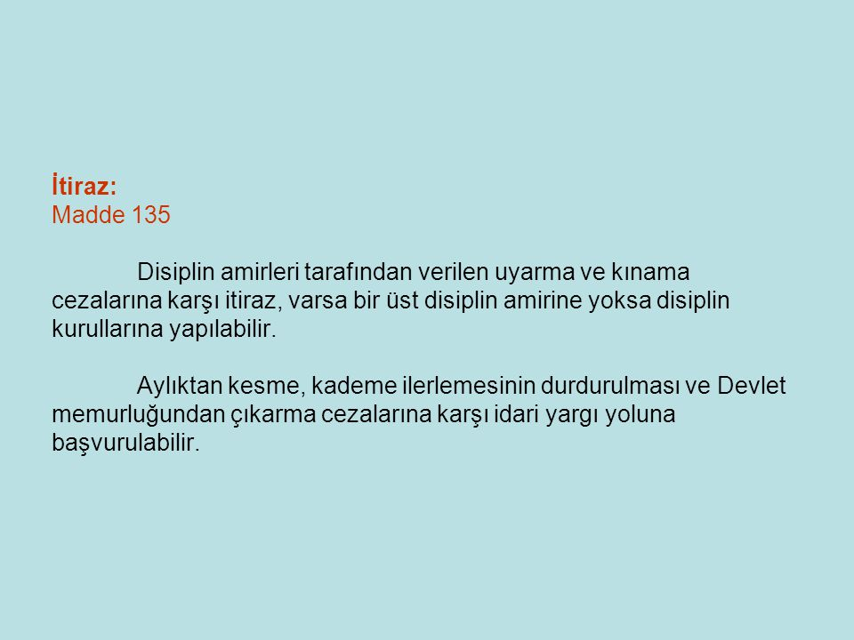 İtiraz: Madde 135 Disiplin amirleri tarafından verilen uyarma ve kınama cezalarına karşı itiraz, varsa bir üst disiplin amirine yoksa disiplin kurulla