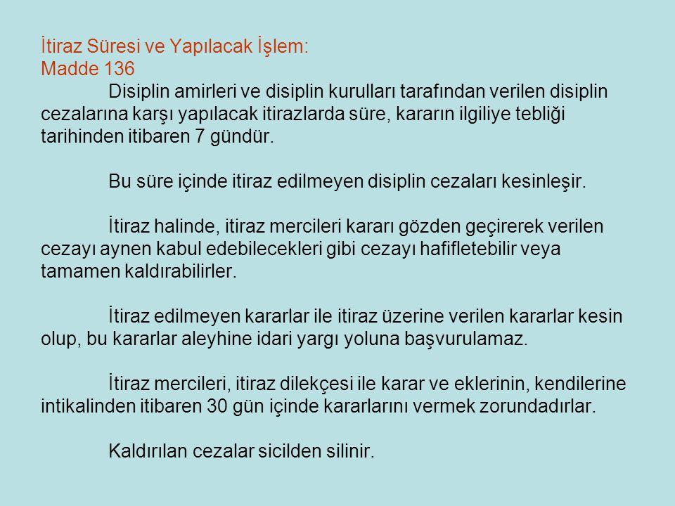 İtiraz Süresi ve Yapılacak İşlem: Madde 136 Disiplin amirleri ve disiplin kurulları tarafından verilen disiplin cezalarına karşı yapılacak itirazlarda