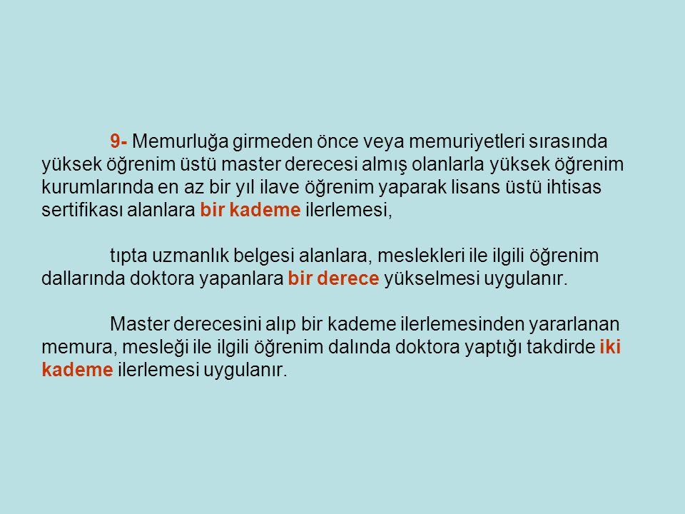 9- Memurluğa girmeden önce veya memuriyetleri sırasında yüksek öğrenim üstü master derecesi almış olanlarla yüksek öğrenim kurumlarında en az bir yıl