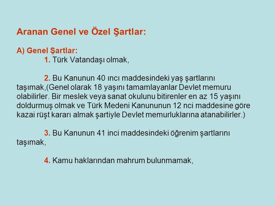 Aranan Genel ve Özel Şartlar: A) Genel Şartlar: 1. Türk Vatandaşı olmak, 2. Bu Kanunun 40 ıncı maddesindeki yaş şartlarını taşımak,(Genel olarak 18 ya