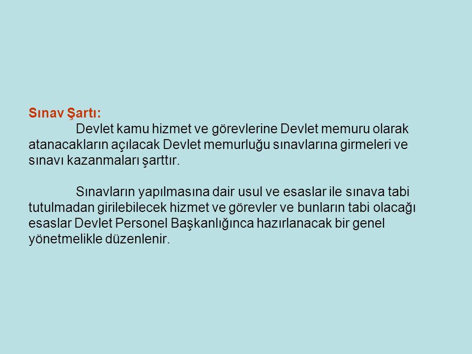 Sınav Şartı: Devlet kamu hizmet ve görevlerine Devlet memuru olarak atanacakların açılacak Devlet memurluğu sınavlarına girmeleri ve sınavı kazanmalar