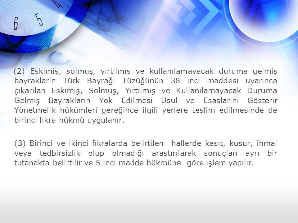(2) Eskimiş, solmuş, yırtılmış ve kullanılamayacak duruma gelmiş bayrakların Türk Bayrağı Tüzüğünün 38 inci maddesi uyarınca çıkarılan Eskimiş, Solmuş