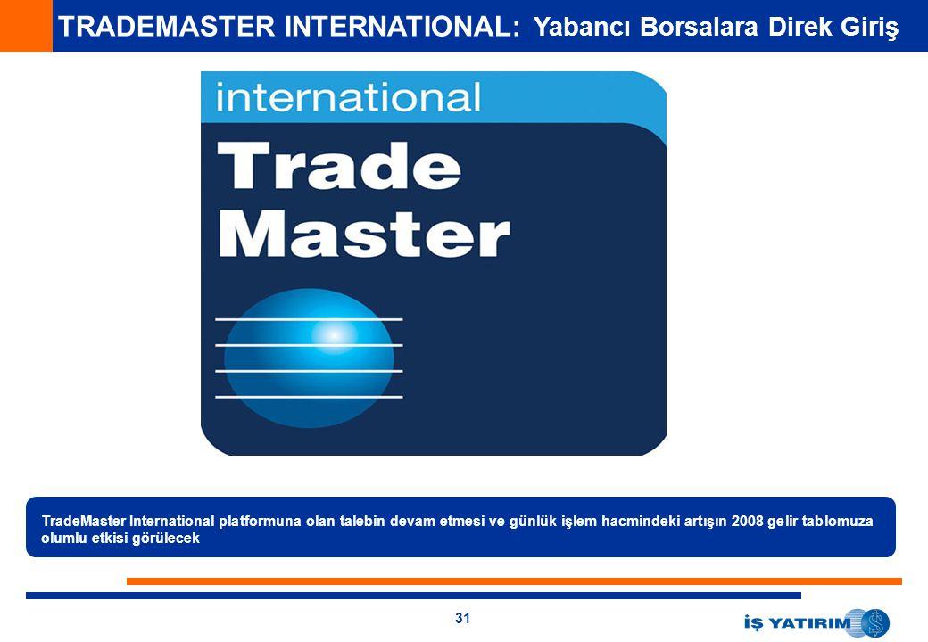 31 TRADEMASTER INTERNATIONAL: Yabancı Borsalara Direk Giriş TradeMaster International platformuna olan talebin devam etmesi ve günlük işlem hacmindeki artışın 2008 gelir tablomuza olumlu etkisi görülecek