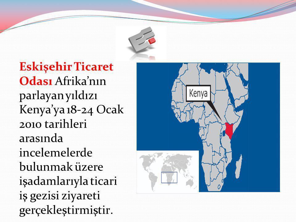 Eskişehir Ticaret Odası Afrika'nın parlayan yıldızı Kenya'ya 18-24 Ocak 2010 tarihleri arasında incelemelerde bulunmak üzere işadamlarıyla ticari iş g