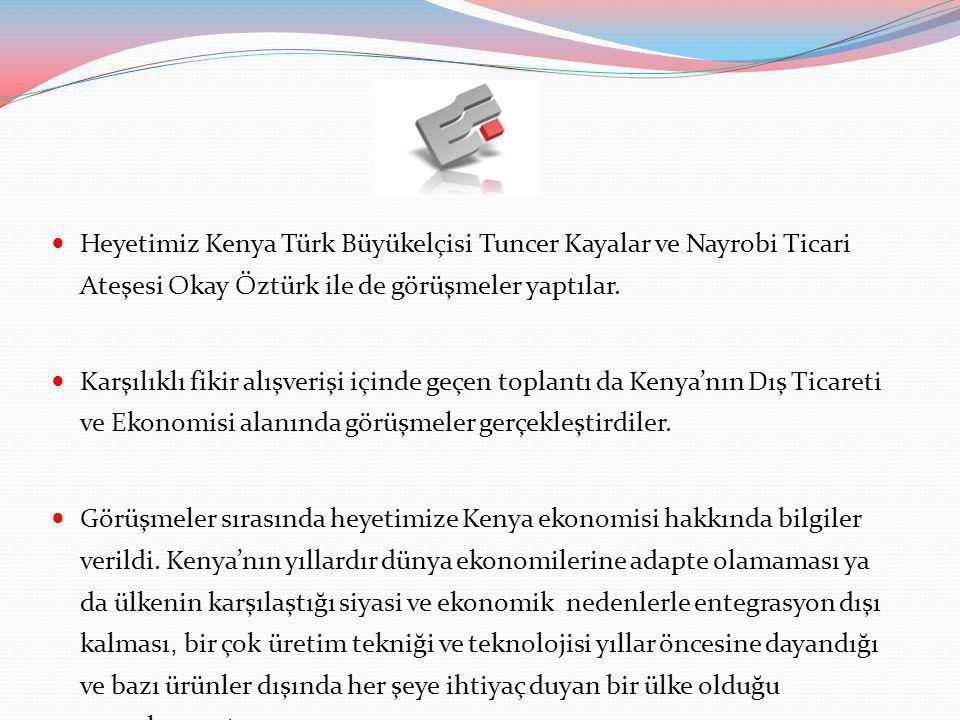  Heyetimiz Kenya Türk Büyükelçisi Tuncer Kayalar ve Nayrobi Ticari Ateşesi Okay Öztürk ile de görüşmeler yaptılar.  Karşılıklı fikir alışverişi için